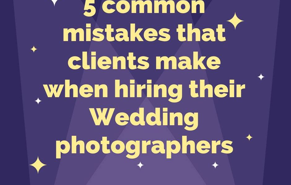 5 common mistakes that clients make when hiring their wedding photographers
